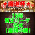 魔道杯(通常トーナメント)15段(賢王リーグ 伍式 【極刻の閼】)7ターン抜け攻略デッキ情報!