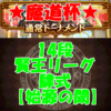 魔道杯(通常トーナメント)14段(賢王リーグ 肆式 【始源の閾】)攻略デッキ情報!